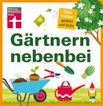 Gärtnern nebenbei: Vom Garten zum Gartentraum für Einsteiger