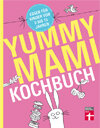 Yummy Mami Kochbuch: Essen für Kinder von 0–15 Jahren