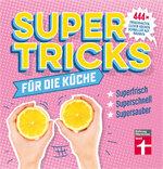 Supertricks für die Küche: 444 x frischhalten, clever kochen, schneller aufräumen
